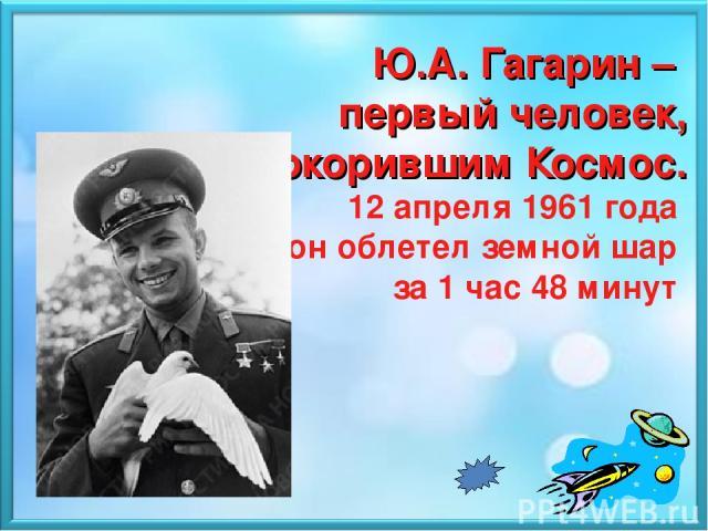 Ю.А. Гагарин – первый человек, покорившим Космос. 12 апреля 1961 года он облетел земной шар за 1 час 48 минут