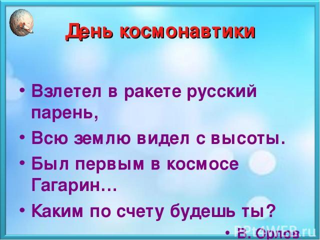 День космонавтики Взлетел в ракете русский парень, Всю землю видел с высоты. Был первым в космосе Гагарин… Каким по счету будешь ты? В. Орлов