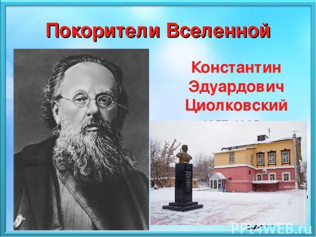 Покорители Вселенной Константин Эдуардович Циолковский 1857 - 1935 Константин Эдуардович Циолковский 1857-1935