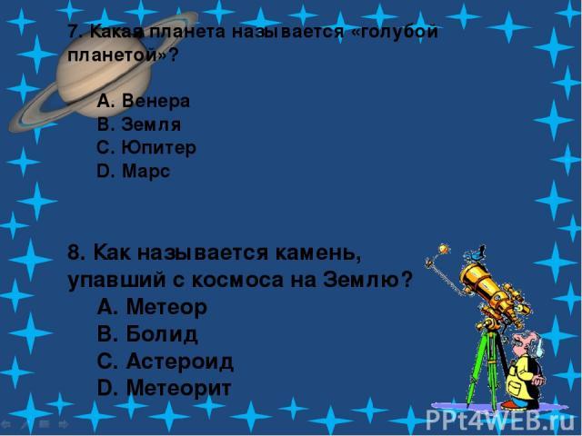 7. Какая планета называется «голубой планетой»? A. Венера B. Земля C. Юпитер D. Марс 8. Как называется камень, упавший с космоса на Землю? A. Метеор B. Болид C. Астероид D. Метеорит