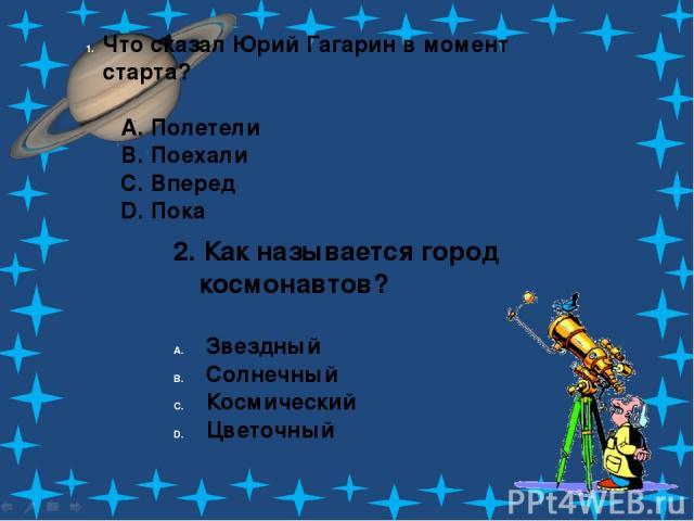 Что сказал Юрий Гагарин в момент старта? A. Полетели B. Поехали C. Вперед D. Пока 2. Как называется город космонавтов? Звездный Солнечный Космический Цветочный