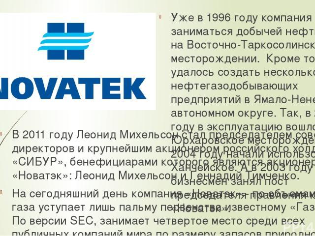 В 2011 году Леонид Михельсон стал председателем совета директоров и крупнейшим акционером российского холдинга «СИБУР», бенефициарами которого являются акционеры «Новатэк»: Леонид Михельсон и Геннадий Тимченко. На сегодняшний день компания «Новатэк»…