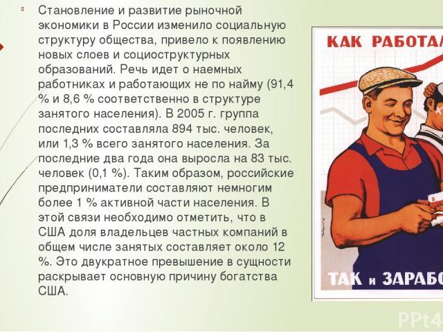 Становление и развитие рыночной экономики в России изменило социальную структуру общества, привело к появлению новых слоев и социоструктурных образований. Речь идет о наемных работниках и работающих не по найму (91,4 % и 8,6 % соответственно в струк…