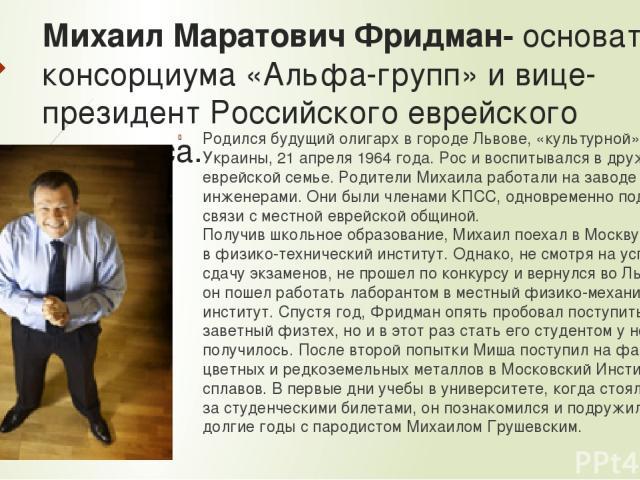 Михаил Маратович Фридман- основатель консорциума «Альфа-групп» и вице-президент Российского еврейского конгресса. Родился будущий олигарх в городе Львове, «культурной» столице Украины, 21 апреля 1964 года. Рос и воспитывался в дружной еврейской семь…