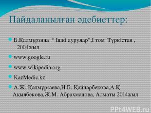 """Пайдаланылған әдебиеттер: Б.Қалмұрзина """" Ішкі аурулар"""",I том Түркістан , 2004жыл"""