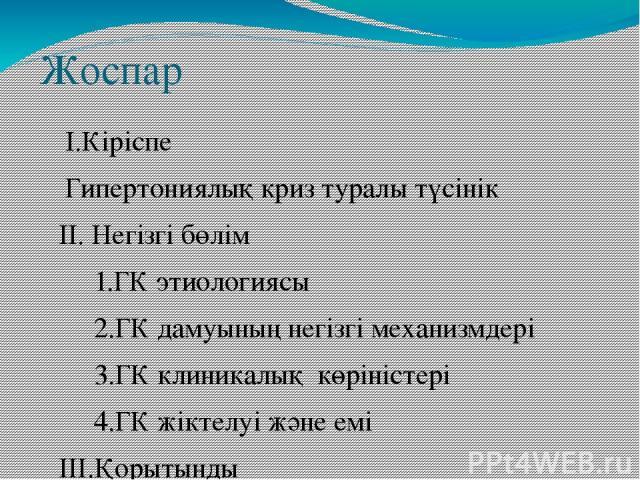 Жоспар I.Кіріспе Гипертониялық криз туралы түсінік II. Негізгі бөлім 1.ГК этиологиясы 2.ГК дамуының негізгі механизмдері 3.ГК клиникалық көріністері 4.ГК жіктелуі және емі III.Қорытынды IV. Пайдаланылған әдебиеттер