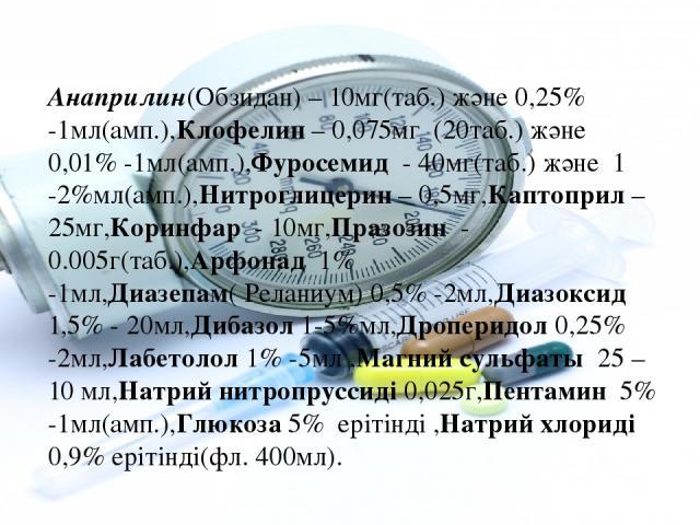Анаприлин(Обзидан) – 10мг(таб.) және 0,25% -1мл(амп.),Клофелин – 0,075мг (20таб.) және 0,01% -1мл(амп.),Фуросемид - 40мг(таб.) және 1 -2%мл(амп.),Нитроглицерин – 0,5мг,Каптоприл – 25мг,Коринфар - 10мг,Празозин - 0.005г(таб.),Арфонад 1% -1мл,Диазепам…