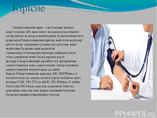 Кіріспе Гипертониялық криз -систолалық немесе диастолалық АҚ-ның кенет жоғарылауы,сонымен қатар нысна ағзалар қанайналымы бұзылысының жіті ауырлауы.Гипертониялық кризде көптеген жүйелер мен ағзалар тарапынан асқынулар,орталық нерв жүйесінің бүзылыст…