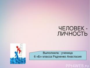 ЧЕЛОВЕК - ЛИЧНОСТЬ Выполнила : ученица 6 «Б» класса Радченко Анастасия