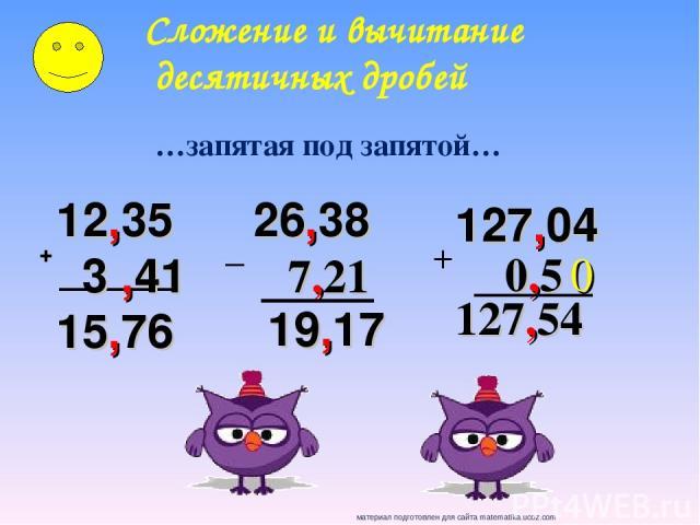+ 12,35 3 ,41 15,76 26,38 7,21 19,17 Сложение и вычитание десятичных дробей …запятая под запятой… _ 127,04 0,5 0 127,54