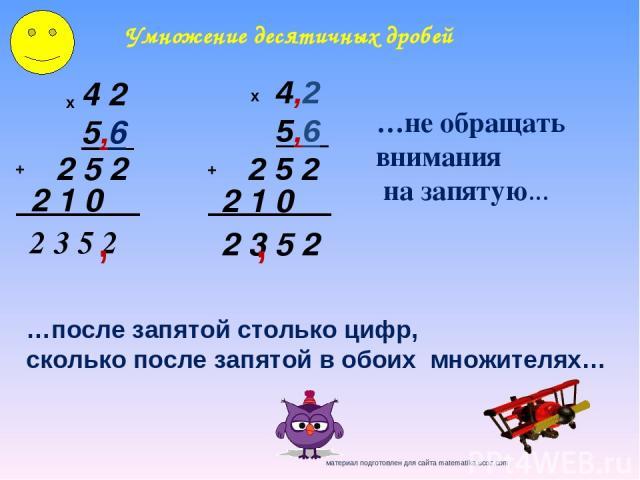 4 2 5,6 х 2 5 2 2 1 0 + 2 3 5 2 , 4,2 5,6 х 2 5 2 2 1 0 + 2 3 5 2 , Умножение десятичных дробей …не обращать внимания на запятую… …после запятой столько цифр, сколько после запятой в обоих множителях…