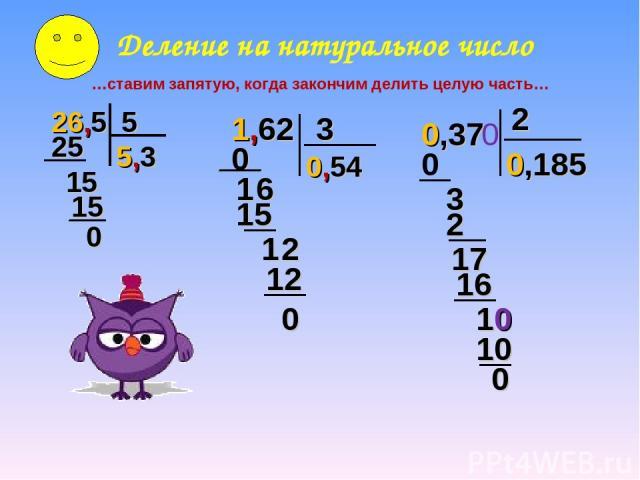 Деление на натуральное число …ставим запятую, когда закончим делить целую часть… 26,5 5 5,3 25 1 5 15 0 1,62 3 0 1 6 15 1 2 12 0 0,54 0,37 0,185 0 3 2 2 17 16 0 10 10 0