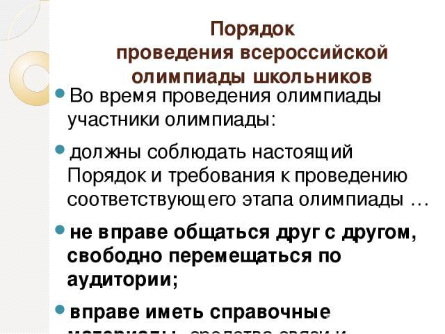 Порядок проведения всероссийской олимпиады школьников Во время проведения олимпиады участники олимпиады: должны соблюдать настоящий Порядок и требования к проведению соответствующего этапа олимпиады … не вправе общаться друг с другом, свободно перем…