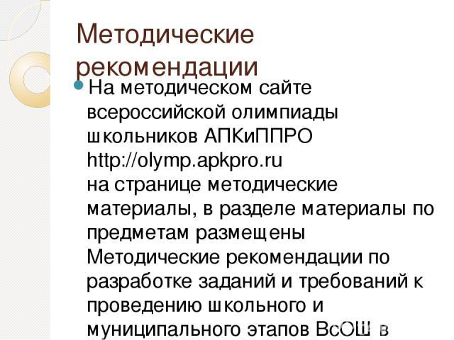 Методические рекомендации На методическом сайте всероссийской олимпиады школьников АПКиППРО http://olymp.apkpro.ru на странице методические материалы, в разделе материалы по предметам размещены Методические рекомендации по разработке заданий и требо…
