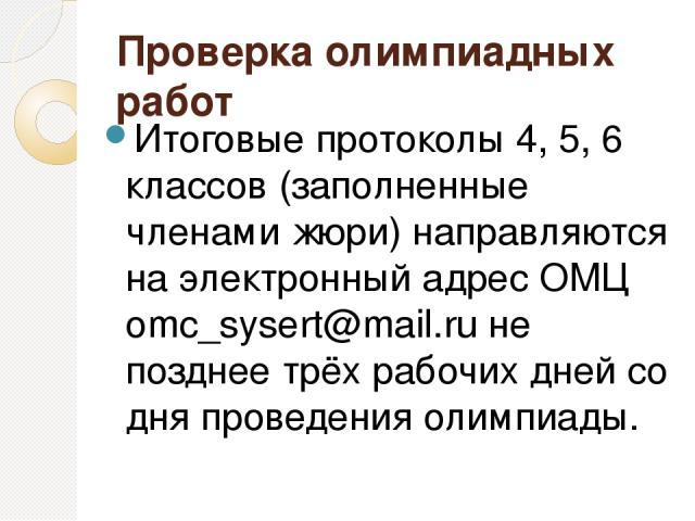 Проверка олимпиадных работ Итоговые протоколы 4, 5, 6 классов (заполненные членами жюри) направляются на электронный адрес ОМЦ omc_sysert@mail.ru не позднее трёх рабочих дней со дня проведения олимпиады.