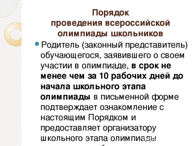 Порядок проведения всероссийской олимпиады школьников Родитель (законный представитель) обучающегося, заявившего о своем участии в олимпиаде, в срок не менее чем за 10 рабочих дней до начала школьного этапа олимпиады в письменной форме подтверждает …