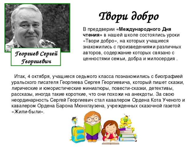 Итак, 4 октября, учащиеся седьмого класса познакомились с биографией уральского писателя Георгиева Сергея Георгиевича, который пишет сказки, лирические и юмористические миниатюры, повести-сказки, детективы, рассказы, иногда такие короткие, что они п…
