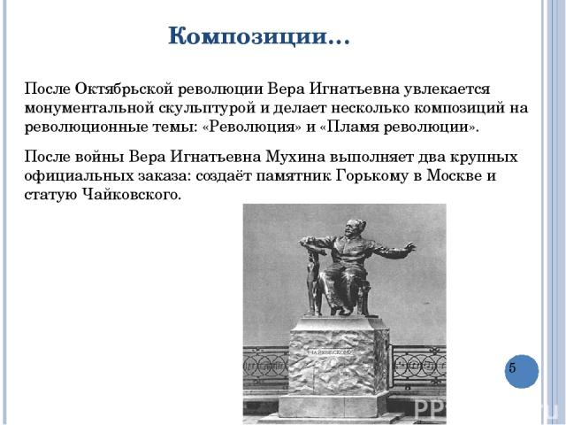 Композиции… После Октябрьской революции Вера Игнатьевна увлекается монументальной скульптурой и делает несколько композиций на революционные темы: «Революция» и «Пламя революции». После войныВера Игнатьевна Мухинавыполняет два крупных официальных …
