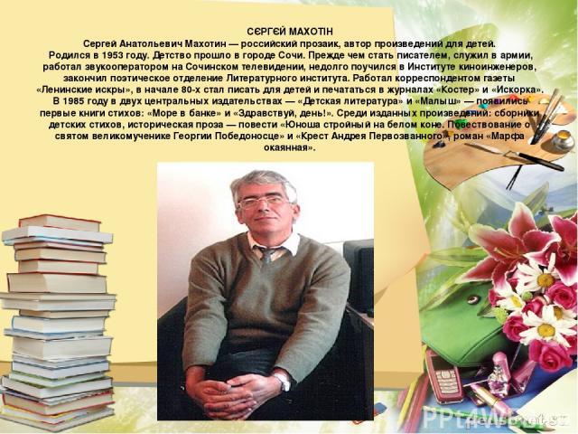 СЄРГЄЙ МАХОТІН Сергей Анатольевич Махотин — российский прозаик, автор произведений для детей. Родился в 1953 году. Детство прошло в городе Сочи. Прежде чем стать писателем, служил в армии, работал звукооператором на Сочинском телевидении, недолго по…
