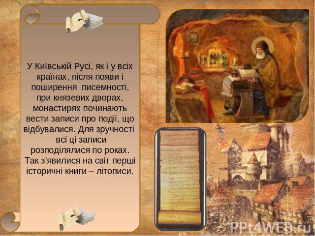 У Київській Русі, як і у всіх країнах, після появи і поширення писемності, при князевих дворах, монастирях починають вести записи про події, що відбувалися. Для зручності всі ці записи розподілялися по роках. Так з'явилися на світ перші історичні кн…
