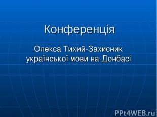 Конференція Олекса Тихий-Захисник української мови на Донбасі