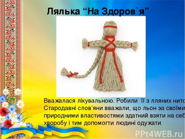 """Вважалася лікувальною. Робили її з лляних ниток. Стародавні слов'яни вважали, що льон за своїми природними властивостями здатний взяти на себе хворобу і тим допомогти людині одужати. Лялька """"На Здоров`я"""""""