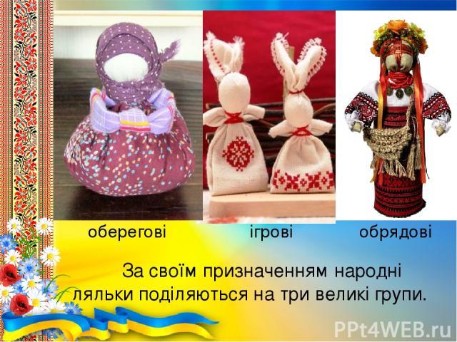 За своїм призначенням народні ляльки поділяються на три великі групи. оберегові ігрові обрядові