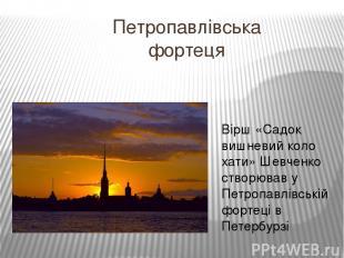 Петропавлівська фортеця Вірш «Садок вишневий коло хати» Шевченко створював у Пет