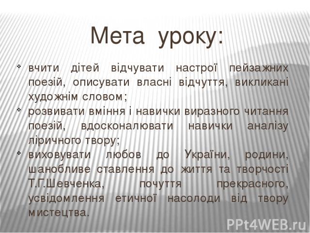 Мета уроку: вчити дітей відчувати настрої пейзажних поезій, описувати власні відчуття, викликані художнім словом; розвивати вміння і навички виразного читання поезій, вдосконалювати навички аналізу ліричного твору; виховувати любов до України, родин…