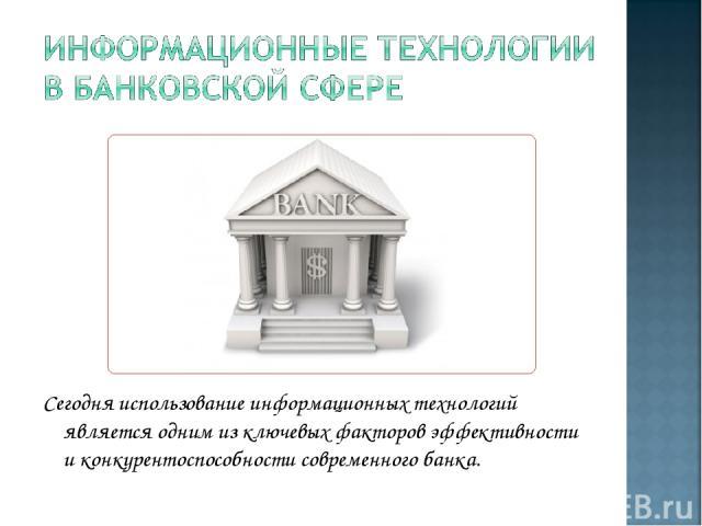 Сегодня использование информационных технологий является одним из ключевых факторов эффективности и конкурентоспособности современного банка.