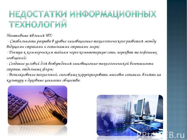 Негативные явления ИТ: - Стабильность разрыва в уровне инновационно-технологического развития между ведущими странами и остальными странами мира; - Доступ к коммерческим тайнам через компьютерную сеть, перехват телефонных сообщений; - Создание усло…