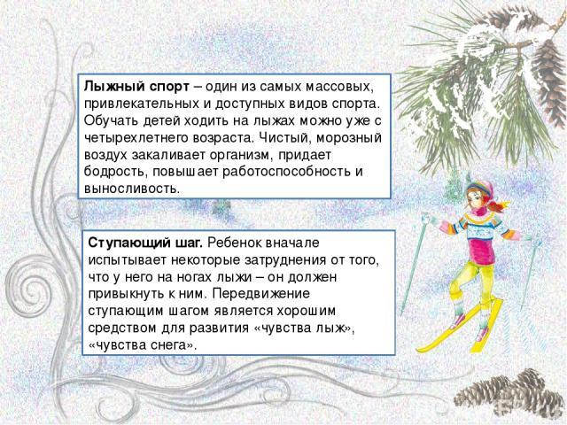 Лыжный спорт – один из самых массовых, привлекательных и доступных видов спорта. Обучать детей ходить на лыжах можно уже с четырехлетнего возраста. Чистый, морозный воздух закаливает организм, придает бодрость, повышает работоспособность и выносливо…