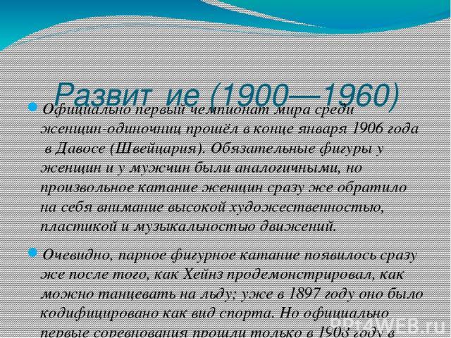Развитие (1900—1960) Официально первыйчемпионат мирасредиженщин-одиночницпрошёл в конце января1906 годавДавосе(Швейцария).Обязательные фигурыу женщин и у мужчин были аналогичными, но произвольное катание женщин сразу же обратило на себя вн…