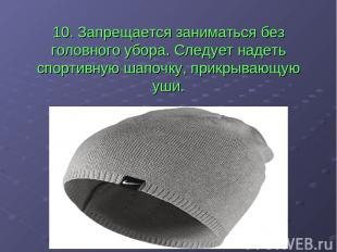 10. Запрещается заниматься без головного убора. Следует надеть спортивную шапочк