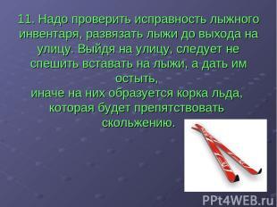 11. Надо проверить исправность лыжного инвентаря, развязать лыжи до выхода на ул