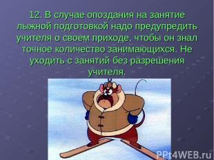 12. В случае опоздания на занятие лыжной подготовкой надо предупредить учителя о