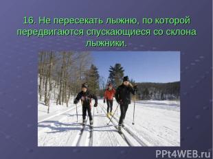 16. Не пересекать лыжню, по которой передвигаются спускающиеся со склона лыжники