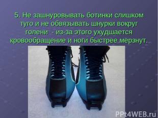 5. Не зашнуровывать ботинки слишком туго и не обвязывать шнурки вокруг голени -