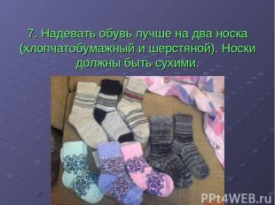 7. Надевать обувь лучше на два носка (хлопчатобумажный и шерстяной). Носки должн