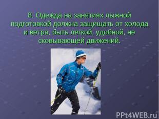 8. Одежда на занятиях лыжной подготовкой должна защищать от холода и ветра, быть