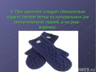 9. При занятиях следует обязательно надеть теплое белье из натуральных (не синте