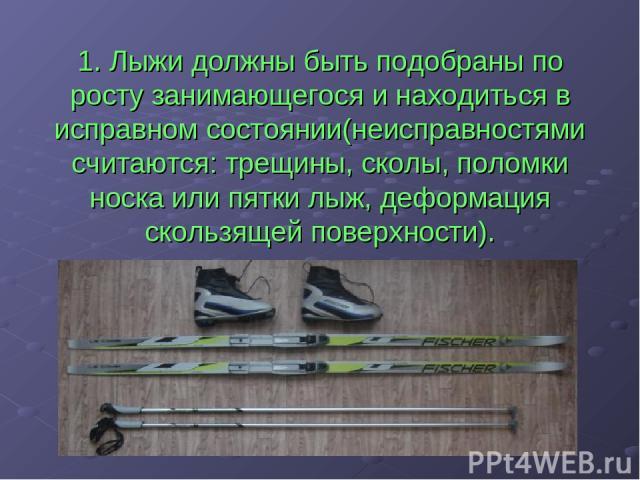 1. Лыжи должны быть подобраны по росту занимающегося и находиться в исправном состоянии(неисправностями считаются: трещины, сколы, поломки носка или пятки лыж, деформация скользящей поверхности).