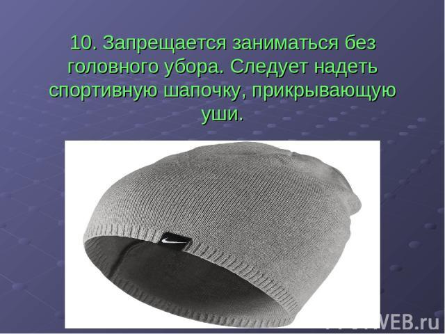 10. Запрещается заниматься без головного убора. Следует надеть спортивную шапочку, прикрывающую уши.