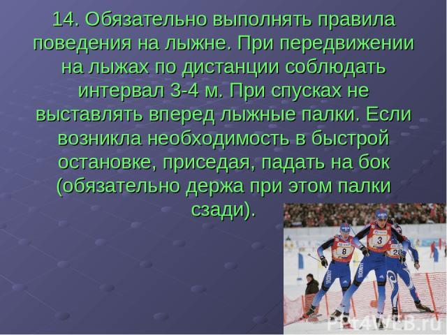 14. Обязательно выполнять правила поведения на лыжне. При передвижении на лыжах по дистанции соблюдать интервал 3-4 м. При спусках не выставлять вперед лыжные палки. Если возникла необходимость в быстрой остановке, приседая, падать на бок (обязатель…
