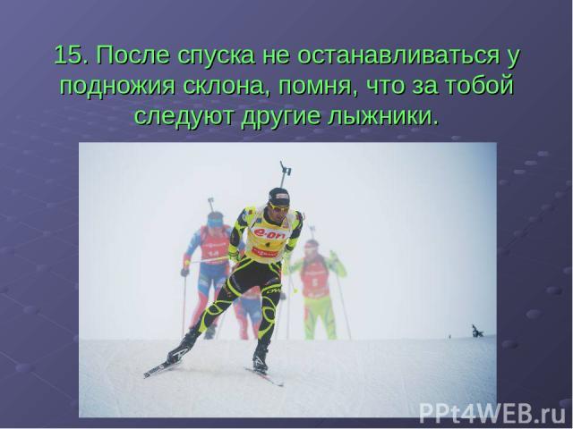 15. После спуска не останавливаться у подножия склона, помня, что за тобой следуют другие лыжники.