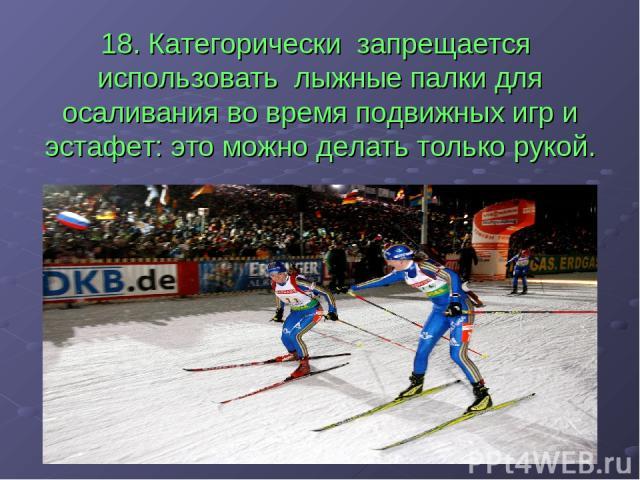 18. Категорически запрещается использовать лыжные палки для осаливания во время подвижных игр и эстафет: это можно делать только рукой.