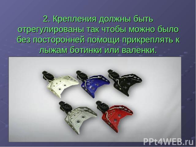 2. Крепления должны быть отрегулированы так чтобы можно было без посторонней помощи прикреплять к лыжам ботинки или валенки.