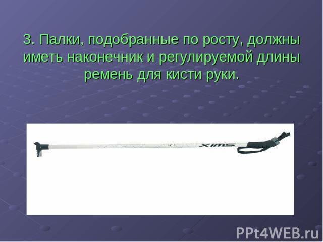 3. Палки, подобранные по росту, должны иметь наконечник и регулируемой длины ремень для кисти руки.