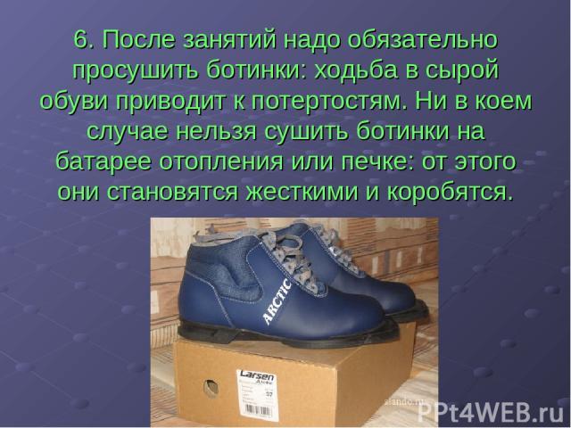 6. После занятий надо обязательно просушить ботинки: ходьба в сырой обуви приводит к потертостям. Ни в коем случае нельзя сушить ботинки на батарее отопления или печке: от этого они становятся жесткими и коробятся.