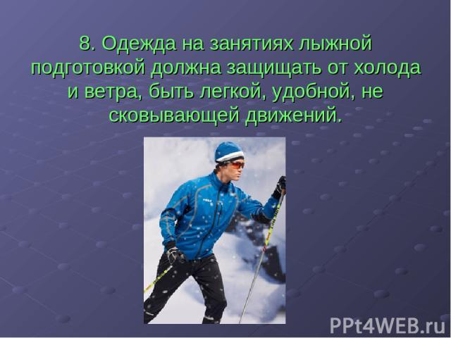 8. Одежда на занятиях лыжной подготовкой должна защищать от холода и ветра, быть легкой, удобной, не сковывающей движений.